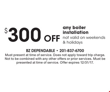 $300 off any boiler installation. Not valid on weekends & holidays. Must present at time of service. Does not apply toward trip charge. Not to be combined with any other offers or prior services. Must be presented at time of service. Offer expires 12/31/17.
