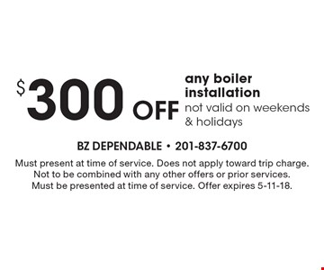 $300 off any boiler installation not valid on weekends & holidays. Must present at time of service. Does not apply toward trip charge. Not to be combined with any other offers or prior services. Must be presented at time of service. Offer expires 5-11-18.