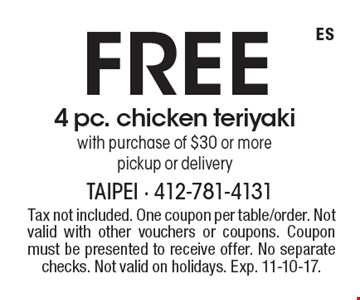 Free 4 pc. chicken teriyaki with purchase of $30 or more, pickup or delivery. Tax not included. One coupon per table/order. Not valid with other vouchers or coupons. Coupon must be presented to receive offer. No separate checks. Not valid on holidays. Exp. 11-10-17.