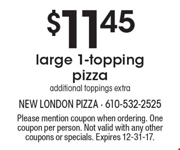 $11.45 large 1-topping pizza additional, toppings extra. Please mention coupon when ordering. One coupon per person. Not valid with any other coupons or specials. Expires 12-31-17.