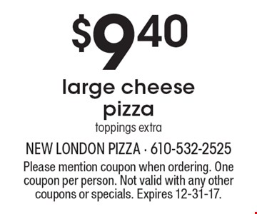 $9.40 large cheese pizza, toppings extra. Please mention coupon when ordering. One coupon per person. Not valid with any other coupons or specials. Expires 12-31-17.