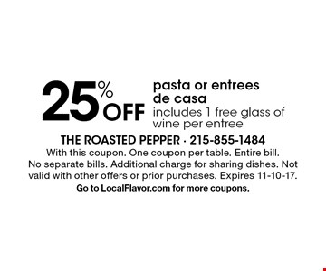 25% Off pasta or entrees de casa. Includes 1 free glass of wine per entree. With this coupon. One coupon per table. Entire bill. No separate bills. Additional charge for sharing dishes. Not valid with other offers or prior purchases. Expires 11-10-17. Go to LocalFlavor.com for more coupons.