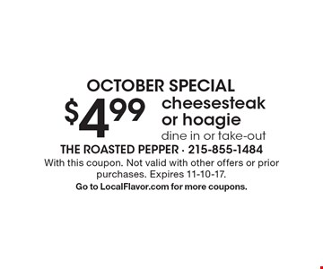 October Special. $4.99 cheesesteak or hoagie. Dine in or take-out. With this coupon. Not valid with other offers or prior purchases. Expires 11-10-17. Go to LocalFlavor.com for more coupons.