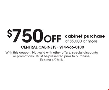 $750 Off cabinet purchase of $5,000 or more. With this coupon. Not valid with other offers, special discounts or promotions. Must be presented prior to purchase.Expires 4/27/18.