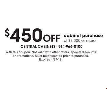 $450 Off cabinet purchase of $3,000 or more. With this coupon. Not valid with other offers, special discounts or promotions. Must be presented prior to purchase.Expires 4/27/18.