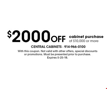 $2000 Off cabinet purchase of $10,000 or more. With this coupon. Not valid with other offers, special discounts or promotions. Must be presented prior to purchase. Expires 5-25-18.