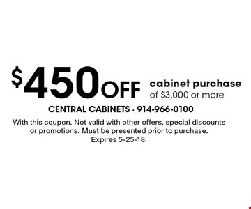 $450 Off cabinet purchase of $3,000 or more. With this coupon. Not valid with other offers, special discounts or promotions. Must be presented prior to purchase. Expires 5-25-18.