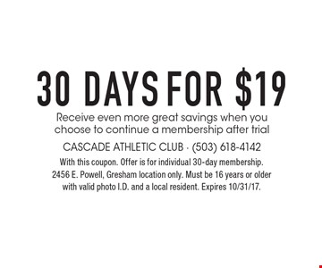 FOR $19 30 DAYS Receive even more great savings when you choose to continue a membership after trial. With this coupon. Offer is for individual 30-day membership. 2456 E. Powell, Gresham location only. Must be 16 years or older with valid photo I.D. and a local resident. Expires 10/31/17.
