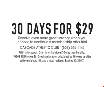 FOR $29 30 DAYS Receive even more great savings when you choose to continue a membership after trial. With this coupon. Offer is for individual 30-day membership. 19201 SE Division St., Gresham location only. Must be 16 years or older with valid photo I.D. and a local resident. Expires 10/31/17.