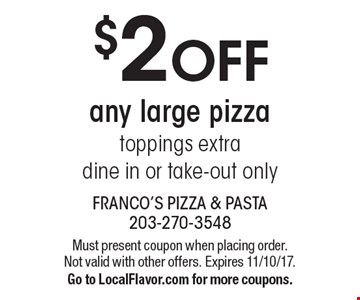 $2 OFF any large pizza toppings extra, dine in or take-out only. Must present coupon when placing order. Not valid with other offers. Expires 11/10/17. Go to LocalFlavor.com for more coupons.