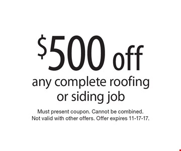 $500 off any complete roofing or siding job. Must present coupon. Cannot be combined. Not valid with other offers. Offer expires 11-17-17.