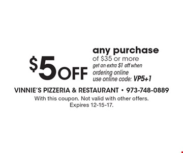 $5 OFF any purchase of $35 or more get an extra $1 off when ordering online use online code: VP5+1. With this coupon. Not valid with other offers. Expires 12-15-17.