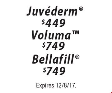 Juvederm $449 OR Voluma $749 Bellafill OR  $749. Expires 12/8/17.