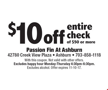 $10off entire check of $50 or more. With this coupon. Not valid with other offers.Excludes happy hour Monday-Thursday 4:30pm-6:30pm.Excludes alcohol. Offer expires 11-10-17.