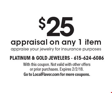 $25 appraisal on any 1 item appraise your jewelry for insurance purposes. With this coupon. Not valid with other offers or prior purchases. Expires 2/2/18. Go to LocalFlavor.com for more coupons.