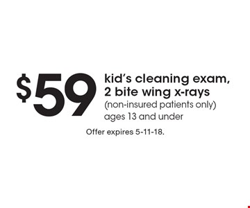 $59 kid's cleaning exam, 2 bite wing x-rays (non-insured patients only). ages 13 and under. Offer expires 5-11-18.
