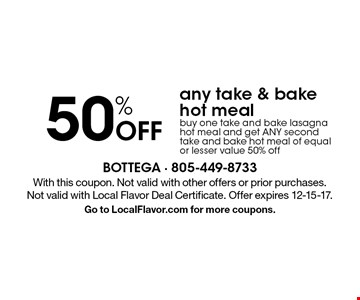 50% Off any take & bake hot meal. Buy one take and bake lasagna hot meal and get ANY second take and bake hot meal of equal or lesser value 50% off. With this coupon. Not valid with other offers or prior purchases. Not valid with Local Flavor Deal Certificate. Offer expires 12-15-17. Go to LocalFlavor.com for more coupons.
