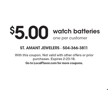 $5.00 watch batteries. One per customer. With this coupon. Not valid with other offers or prior purchases. Expires 2-23-18. Go to LocalFlavor.com for more coupons.