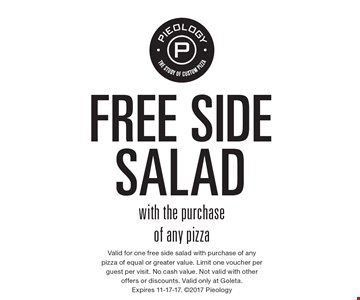 Free side salad with the purchase of any pizza. Valid for one free side salad with purchase of any pizza of equal or greater value. Limit one voucher per guest per visit. No cash value. Not valid with other offers or discounts. Valid only at Goleta. Expires 11-17-17. 2017 Pieology