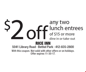 $2 off any two lunch entrees of $15 or more, dine in or take-out. With this coupon. Not valid with other offers or on holidays. Offer expires 11-30-17.