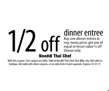 1/2 off dinner entree. Buy one dinner entree at reg. menu price, get one of equal or lesser value 1/2 off Dinner only. With this coupon. One coupon per table. Valid at Nooddi Thai Chef Glen Mills only. Not valid on holidays. Not valid with other coupons, or on early bird or lunch specials. Expires 12-31-17.