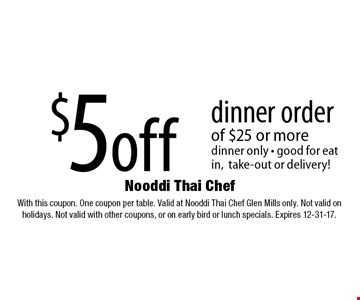 $5 off dinner order of $25 or more, dinner only - good for eat in,take-out or delivery! With this coupon. One coupon per table. Valid at Nooddi Thai Chef Glen Mills only. Not valid on holidays. Not valid with other coupons, or on early bird or lunch specials. Expires 12-31-17.
