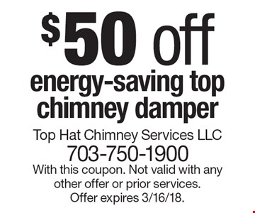 $50 off energy-saving top chimney damper. With this coupon. Not valid with any other offer or prior services. Offer expires 3/16/18.