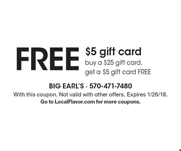 FREE $5 gift card buy a $25 gift card, get a $5 gift card FREE. With this coupon. Not valid with other offers. Expires 1/26/18.Go to LocalFlavor.com for more coupons.