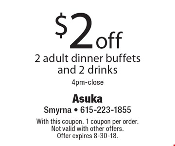 $2 off 2 adult dinner buffets and 2 drinks 4pm-close. With this coupon. 1 coupon per order. Not valid with other offers. Offer expires 8-30-18.