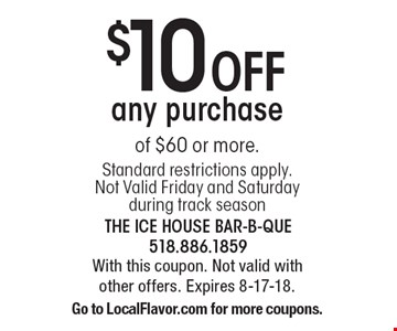 $10 Off any purchase of $60 or more. Standard restrictions apply. Not Valid Friday and Saturday during track season. With this coupon. Not valid with other offers. Expires 8-17-18. Go to LocalFlavor.com for more coupons.