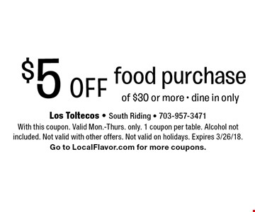 $5 Off food purchase of $30 or more, dine in only. With this coupon. Valid Mon.-Thurs. only. 1 coupon per table. Alcohol not included. Not valid with other offers. Not valid on holidays. Expires 3/26/18. Go to LocalFlavor.com for more coupons.