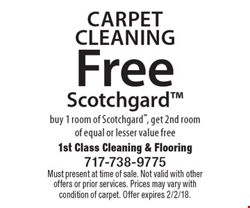 Carpet Cleaning. Free Scotchgard. Buy 1 room of Scotchgard, get 2nd room of equal or lesser value free. Must present at time of sale. Not valid with other offers or prior services. Prices may vary with condition of carpet. Offer expires 2/2/18.