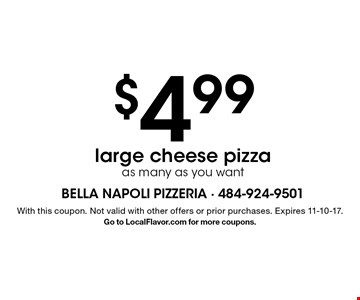 $4.99 large cheese pizza - as many as you want. With this coupon. Not valid with other offers or prior purchases. Expires 11-10-17. Go to LocalFlavor.com for more coupons.