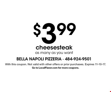 $3.99 cheesesteak - as many as you want. With this coupon. Not valid with other offers or prior purchases. Expires 11-10-17. Go to LocalFlavor.com for more coupons.