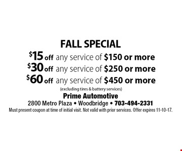 FALL SPECIAL $15 off any service of $150 or more (excluding tires & battery services). $30 off any service of $250 or more (excluding tires & battery services). $60 off any service of $450 or more (excluding tires & battery services). Must present coupon at time of initial visit. Not valid with prior services. Offer expires 11-10-17.