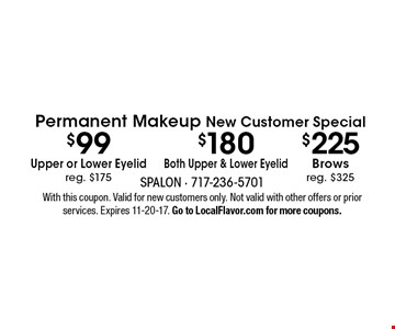 Permanent Makeup New Customer Special $180 Both Upper & Lower Eyelid - $225 Brows, reg. $325 - $99 Upper or Lower Eyelid reg. $175. With this coupon. Valid for new customers only. Not valid with other offers or prior services. Expires 11-20-17. Go to LocalFlavor.com for more coupons.