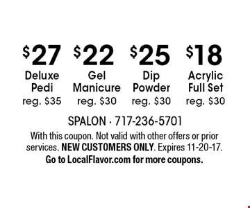 $18 Acrylic Full Set, reg. $30 - $25 Dip Powder reg. $30 - $22 Gel Manicure, reg. $30 - $27 Deluxe Pedi, reg. $35. With this coupon. Not valid with other offers or prior services. NEW CUSTOMERS ONLY. Expires 11-20-17. Go to LocalFlavor.com for more coupons.