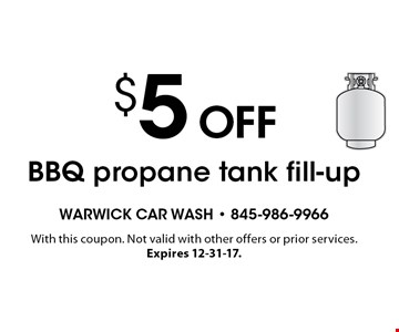 $5 off BBQ propane tank fill-up. With this coupon. Not valid with other offers or prior services. Expires 12-31-17.