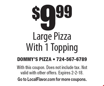 $9.99 Large Pizza With 1 Topping. With this coupon. Does not include tax. Not valid with other offers. Expires 2-2-18. Go to LocalFlavor.com for more coupons.