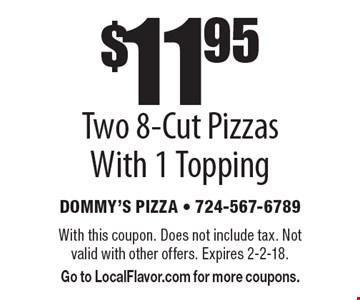 $11.95 Two 8-Cut Pizzas With 1 Topping. With this coupon. Does not include tax. Not valid with other offers. Expires 2-2-18. Go to LocalFlavor.com for more coupons.