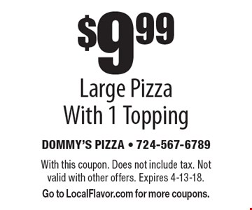 $9.99 Large Pizza With 1 Topping. With this coupon. Does not include tax. Not valid with other offers. Expires 4-13-18. Go to LocalFlavor.com for more coupons.