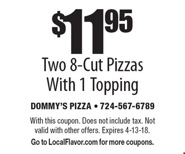 $11.95 Two 8-Cut Pizzas With 1 Topping. With this coupon. Does not include tax. Not valid with other offers. Expires 4-13-18. Go to LocalFlavor.com for more coupons.