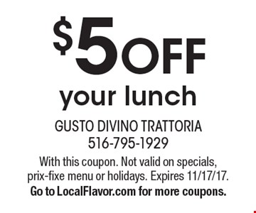 $5 off your lunch. With this coupon. Not valid on specials, prix-fixe menu or holidays. Expires 11/17/17. Go to LocalFlavor.com for more coupons.