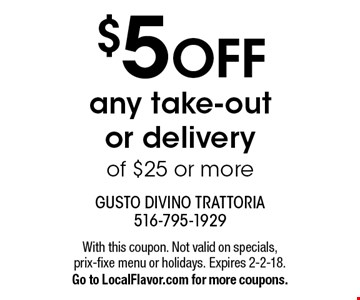 $5 OFF any take-out or delivery of $25 or more. With this coupon. Not valid on specials, prix-fixe menu or holidays. Expires 2-2-18. Go to LocalFlavor.com for more coupons.