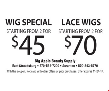 Wig Special starting from 2 for $45. Lace wigs starting from 2 for $70. With this coupon. Not valid with other offers or prior purchases. Offer expires 11-24-17.