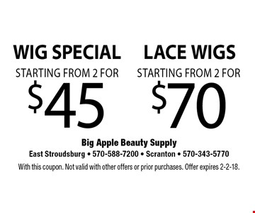 WIG SPECIAL starting from 2 for $45 OR LACE WIGS starting from 2 for $70. With this coupon. Not valid with other offers or prior purchases. Offer expires 2-2-18.