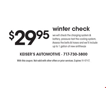 $29.95 winter check. We will check the charging system & battery, pressure test the cooling system, Assess the belts & hoses and we'll include up to 1 gallon of new antifreeze. With this coupon. Not valid with other offers or prior services. Expires 11-17-17.
