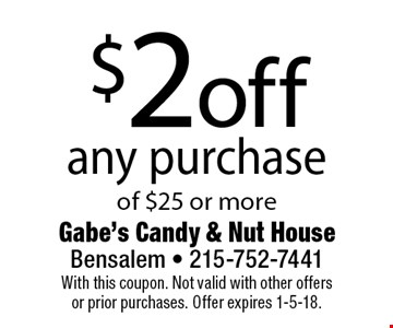 $2 off any purchase of $25 or more. With this coupon. Not valid with other offers 
