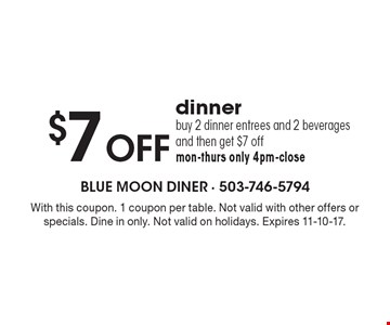$7 OFF dinner buy 2 dinner entrees and 2 beverages and then get $7 off mon-thurs only 4pm-close. With this coupon. 1 coupon per table. Not valid with other offers or specials. Dine in only. Not valid on holidays. Expires 11-10-17.