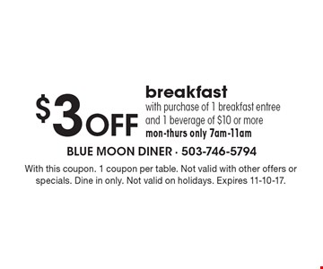 $3 OFF breakfast with purchase of 1 breakfast entree and 1 beverage of $10 or more mon-thurs only 7am-11am. With this coupon. 1 coupon per table. Not valid with other offers or specials. Dine in only. Not valid on holidays. Expires 11-10-17.